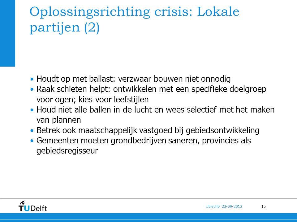 15 Utrecht/ 23-09-2013 Oplossingsrichting crisis: Lokale partijen (2) •Houdt op met ballast: verzwaar bouwen niet onnodig •Raak schieten helpt: ontwik