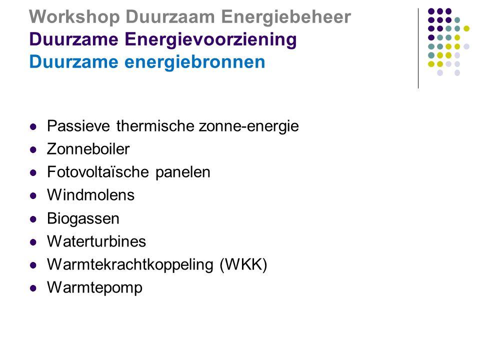 Workshop Duurzaam Energiebeheer Duurzame Energievoorziening Duurzame energiebronnen  Passieve thermische zonne-energie  Zonneboiler  Fotovoltaïsche panelen  Windmolens  Biogassen  Waterturbines  Warmtekrachtkoppeling (WKK)  Warmtepomp