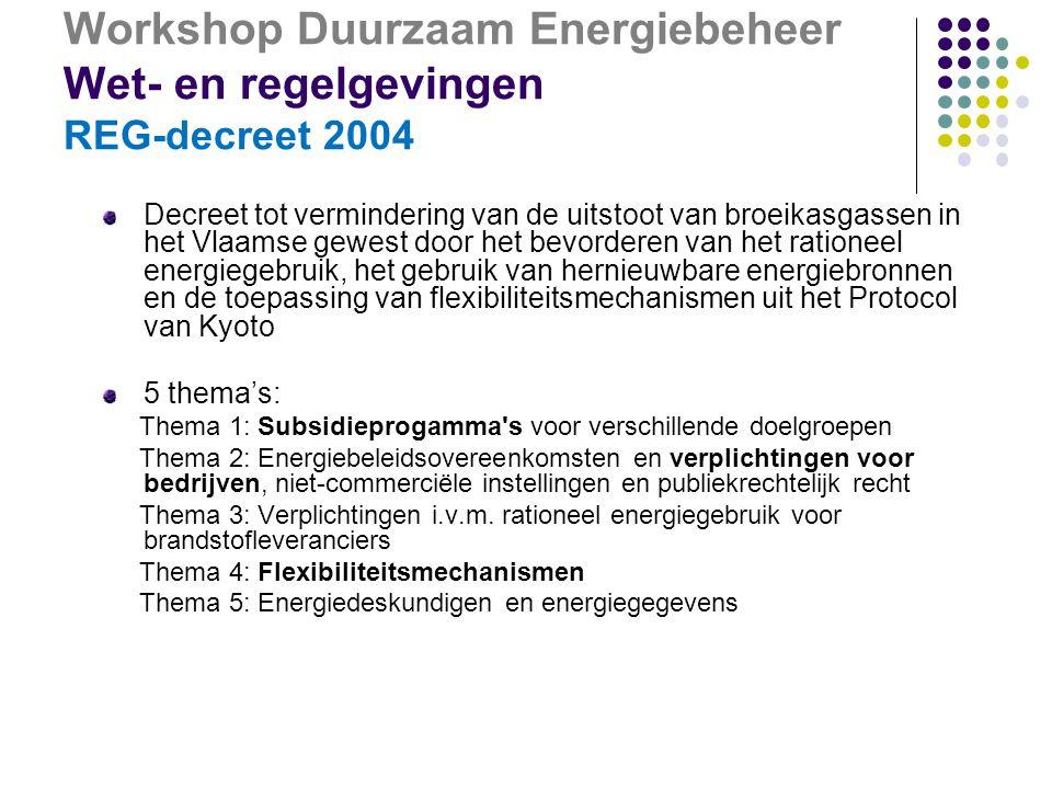 Workshop Duurzaam Energiebeheer Wet- en regelgevingen REG-decreet 2004 Decreet tot vermindering van de uitstoot van broeikasgassen in het Vlaamse gewest door het bevorderen van het rationeel energiegebruik, het gebruik van hernieuwbare energiebronnen en de toepassing van flexibiliteitsmechanismen uit het Protocol van Kyoto 5 thema's: Thema 1: Subsidieprogamma s voor verschillende doelgroepen Thema 2: Energiebeleidsovereenkomsten en verplichtingen voor bedrijven, niet-commerciële instellingen en publiekrechtelijk recht Thema 3: Verplichtingen i.v.m.