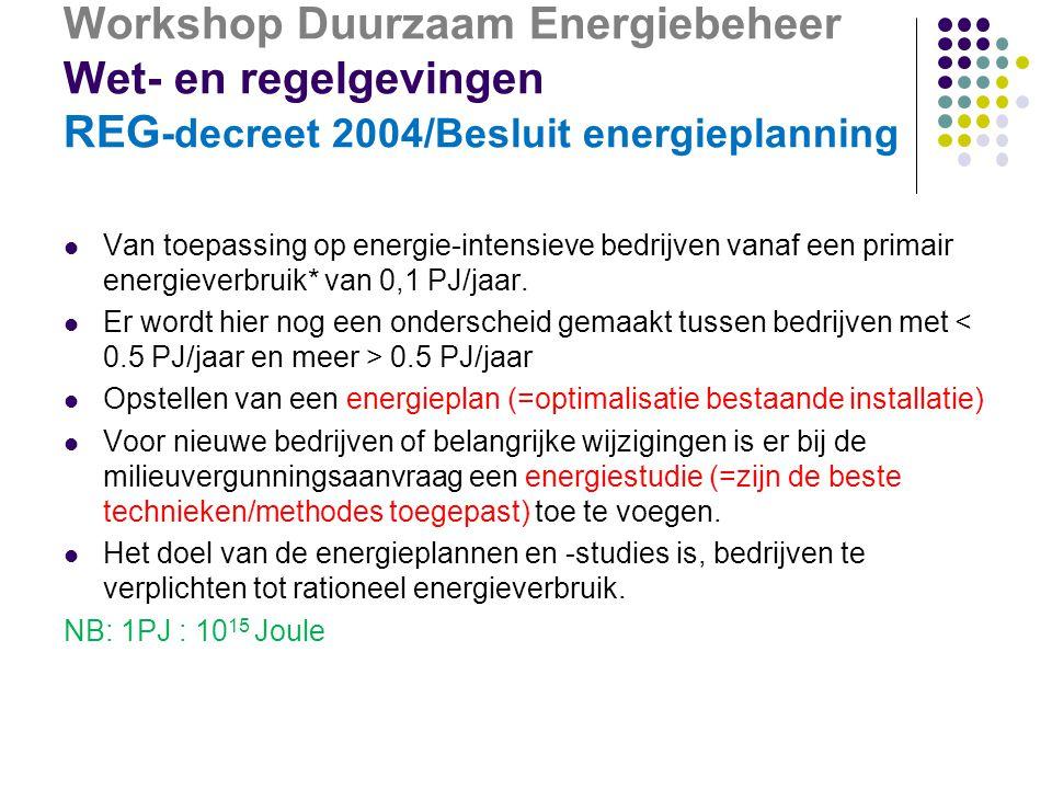 Workshop Duurzaam Energiebeheer Wet- en regelgevingen REG -decreet 2004/Besluit energieplanning  Van toepassing op energie-intensieve bedrijven vanaf een primair energieverbruik* van 0,1 PJ/jaar.