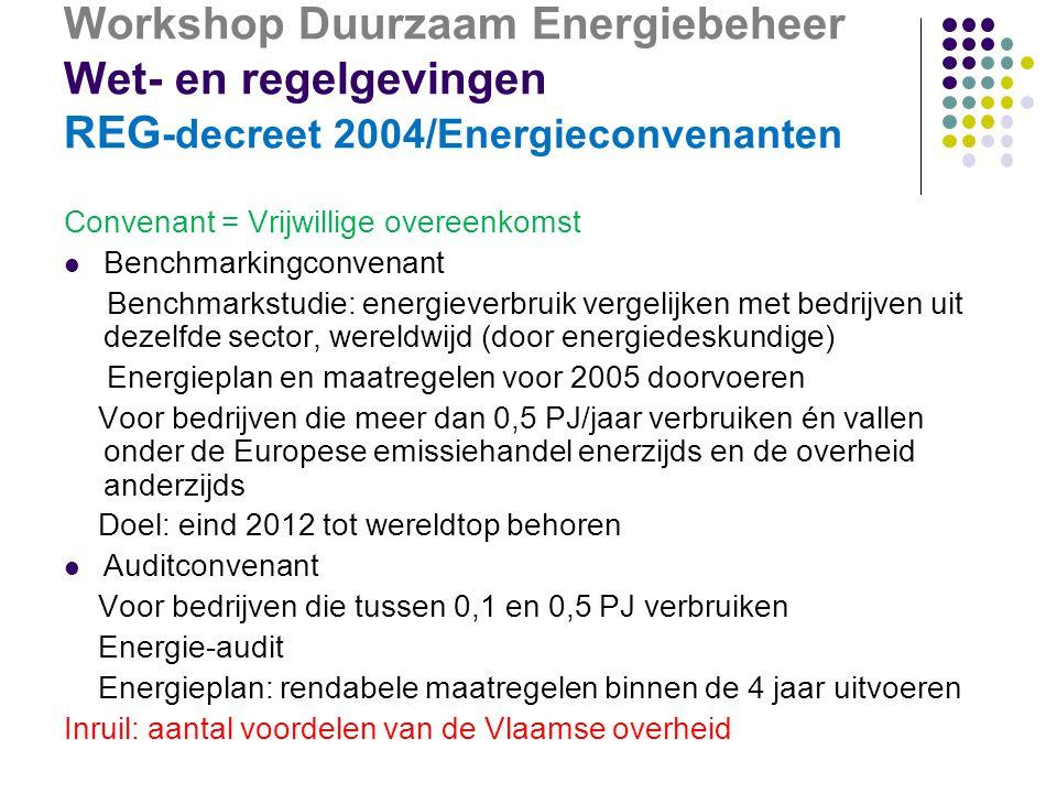 Workshop Duurzaam Energiebeheer Wet- en regelgevingen REG -decreet 2004/Energieconvenanten Convenant = Vrijwillige overeenkomst  Benchmarkingconvenant Benchmarkstudie: energieverbruik vergelijken met bedrijven uit dezelfde sector, wereldwijd (door energiedeskundige) Energieplan en maatregelen voor 2005 doorvoeren Voor bedrijven die meer dan 0,5 PJ/jaar verbruiken én vallen onder de Europese emissiehandel enerzijds en de overheid anderzijds Doel: eind 2012 tot wereldtop behoren  Auditconvenant Voor bedrijven die tussen 0,1 en 0,5 PJ verbruiken Energie-audit Energieplan: rendabele maatregelen binnen de 4 jaar uitvoeren Inruil: aantal voordelen van de Vlaamse overheid