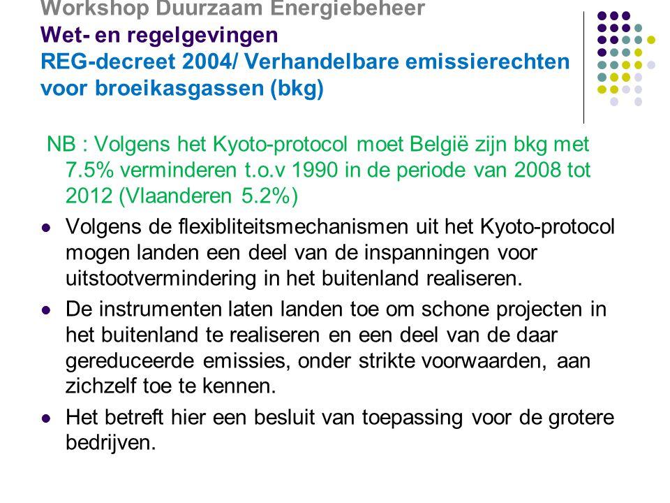 Workshop Duurzaam Energiebeheer Wet- en regelgevingen REG-decreet 2004/ Verhandelbare emissierechten voor broeikasgassen (bkg) NB : Volgens het Kyoto-protocol moet België zijn bkg met 7.5% verminderen t.o.v 1990 in de periode van 2008 tot 2012 (Vlaanderen 5.2%)  Volgens de flexibliteitsmechanismen uit het Kyoto-protocol mogen landen een deel van de inspanningen voor uitstootvermindering in het buitenland realiseren.