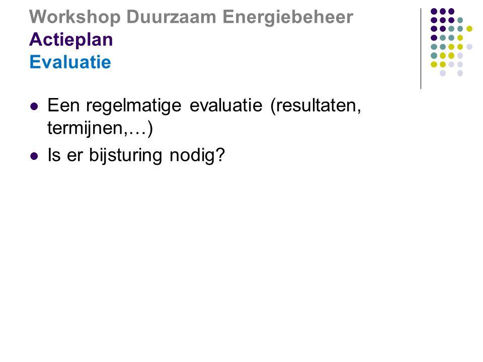Workshop Duurzaam Energiebeheer Actieplan Evaluatie  Een regelmatige evaluatie (resultaten, termijnen,…)  Is er bijsturing nodig