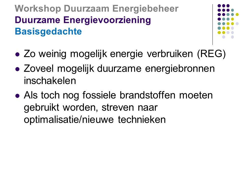 Workshop Duurzaam Energiebeheer Duurzame Energievoorziening Basisgedachte  Zo weinig mogelijk energie verbruiken (REG)  Zoveel mogelijk duurzame energiebronnen inschakelen  Als toch nog fossiele brandstoffen moeten gebruikt worden, streven naar optimalisatie/nieuwe technieken