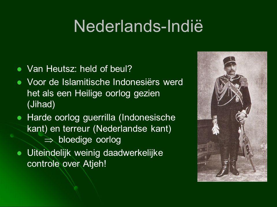 Nederlands-Indië   Van Heutsz: held of beul?   Voor de Islamitische Indonesiërs werd het als een Heilige oorlog gezien (Jihad)   Harde oorlog gu