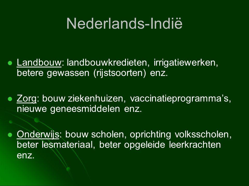 Nederlands-Indië   Landbouw: landbouwkredieten, irrigatiewerken, betere gewassen (rijstsoorten) enz.   Zorg: bouw ziekenhuizen, vaccinatieprogramm