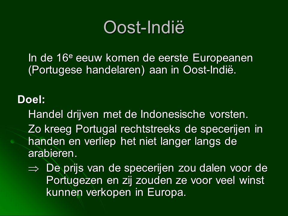 Oost-Indië In de 16 e eeuw komen de eerste Europeanen (Portugese handelaren) aan in Oost-Indië. Doel: Handel drijven met de Indonesische vorsten. Zo k