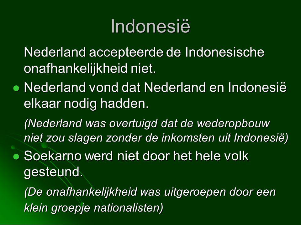 Indonesië Nederland accepteerde de Indonesische onafhankelijkheid niet.  Nederland vond dat Nederland en Indonesië elkaar nodig hadden. (Nederland wa