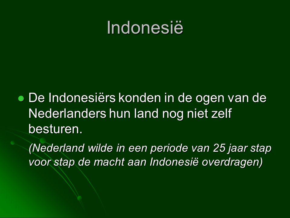 Indonesië  De Indonesiërs konden in de ogen van de Nederlanders hun land nog niet zelf besturen. (Nederland wilde in een periode van 25 jaar stap voo
