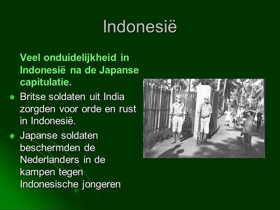 Indonesië Veel onduidelijkheid in Indonesië na de Japanse capitulatie.  Britse soldaten uit India zorgden voor orde en rust in Indonesië.  Japanse s