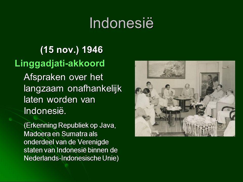 Indonesië (15 nov.) 1946 Linggadjati-akkoord Afspraken over het langzaam onafhankelijk laten worden van Indonesië. (Erkenning Republiek op Java, Madoe