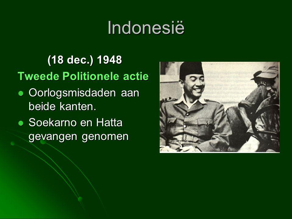 Indonesië (18 dec.) 1948 Tweede Politionele actie  Oorlogsmisdaden aan beide kanten.  Soekarno en Hatta gevangen genomen