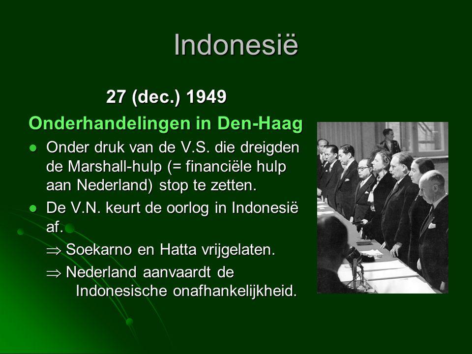 Indonesië 27 (dec.) 1949 Onderhandelingen in Den-Haag  Onder druk van de V.S. die dreigden de Marshall-hulp (= financiële hulp aan Nederland) stop te