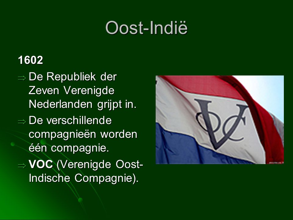 Oost-Indië 1602  De Republiek der Zeven Verenigde Nederlanden grijpt in.  De verschillende compagnieën worden één compagnie.  VOC (Verenigde Oost-