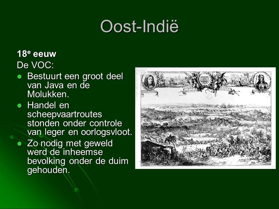 Oost-Indië 18 e eeuw De VOC:  Bestuurt een groot deel van Java en de Molukken.  Handel en scheepvaartroutes stonden onder controle van leger en oorl