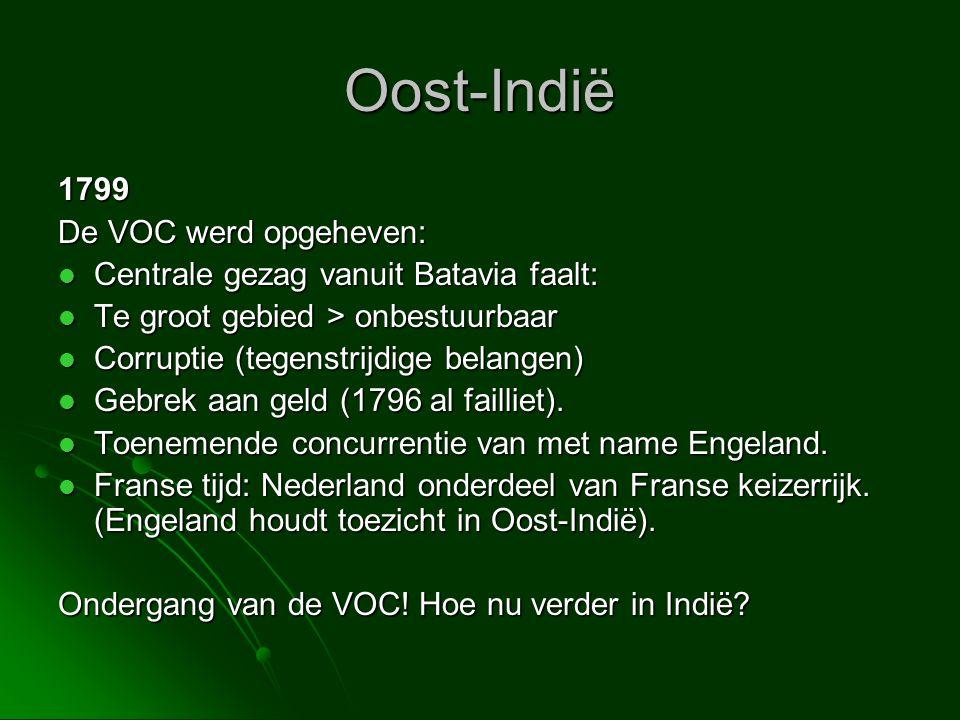 Oost-Indië 1799 De VOC werd opgeheven:  Centrale gezag vanuit Batavia faalt:  Te groot gebied > onbestuurbaar  Corruptie (tegenstrijdige belangen)