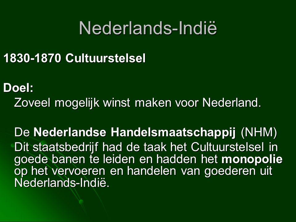 Nederlands-Indië 1830-1870 Cultuurstelsel Doel: Zoveel mogelijk winst maken voor Nederland. De Nederlandse Handelsmaatschappij (NHM) Dit staatsbedrijf