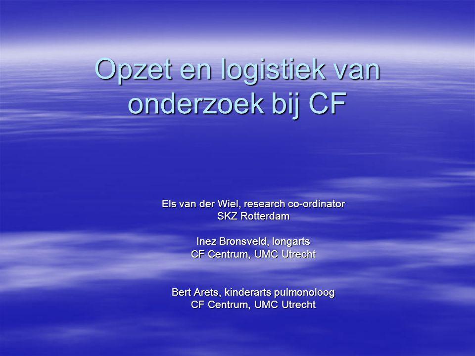 Opzet en logistiek van onderzoek bij CF Els van der Wiel, research co-ordinator SKZ Rotterdam Inez Bronsveld, longarts CF Centrum, UMC Utrecht Bert Arets, kinderarts pulmonoloog CF Centrum, UMC Utrecht