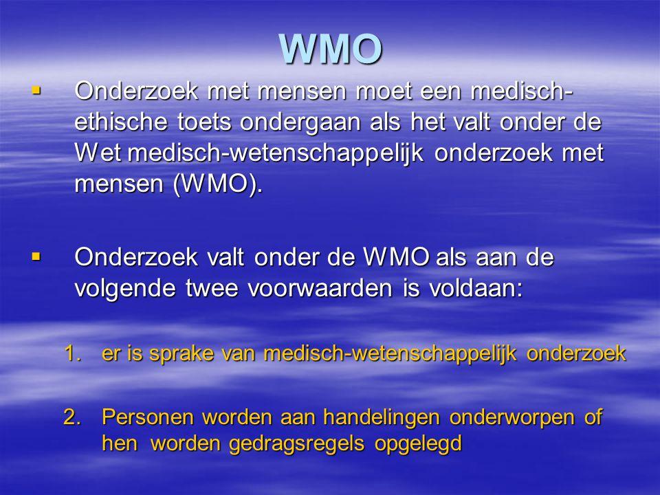 WMO  Onderzoek met mensen moet een medisch- ethische toets ondergaan als het valt onder de Wet medisch-wetenschappelijk onderzoek met mensen (WMO).