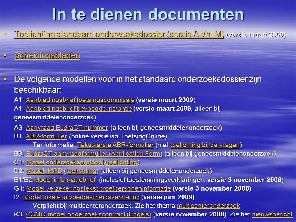 In te dienen documenten  Toelichting standaard onderzoeksdossier (sectie A t/m M) (versie maart 2009) Toelichting standaard onderzoeksdossier (sectie A t/m M) Toelichting standaard onderzoeksdossier (sectie A t/m M)  Scheidingsbladen Scheidingsbladen  De volgende modellen voor in het standaard onderzoeksdossier zijn beschikbaar: A1: Aanbiedingsbrief toetsingscommissie (versie maart 2009) A1: Aanbiedingsbrief bevoegde instantie (versie maart 2009, alleen bij geneesmiddelenonderzoek) Aanbiedingsbrief toetsingscommissieAanbiedingsbrief bevoegde instantieAanbiedingsbrief toetsingscommissieAanbiedingsbrief bevoegde instantie A3: Aanvraag EudraCT-nummer (alleen bij geneesmiddelenonderzoek) B1: ABR-formulier (online versie via ToetsingOnline) Ter informatie: Tekstversie ABR-formulier (met toelichting bij de vragen) B3: EudraCT aanvraagformulier (Application Form) (alleen bij geneesmiddelenonderzoek) C1: Model onderzoeksprotocol (toelichting) D2: Model IMPD (toelichting) (alleen bij geneesmiddelenonderzoek) E1/E2:Model informatiebrief (inclusief toestemmingsverklaringen, versie 3 november 2008) G1: Model verzekeringstekst proefpersoneninformatie (versie 3 november 2008) I2: Model lokale uitvoerbaarheidsverklaring (versie juni 2009) Verplicht bij multicenteronderzoek.