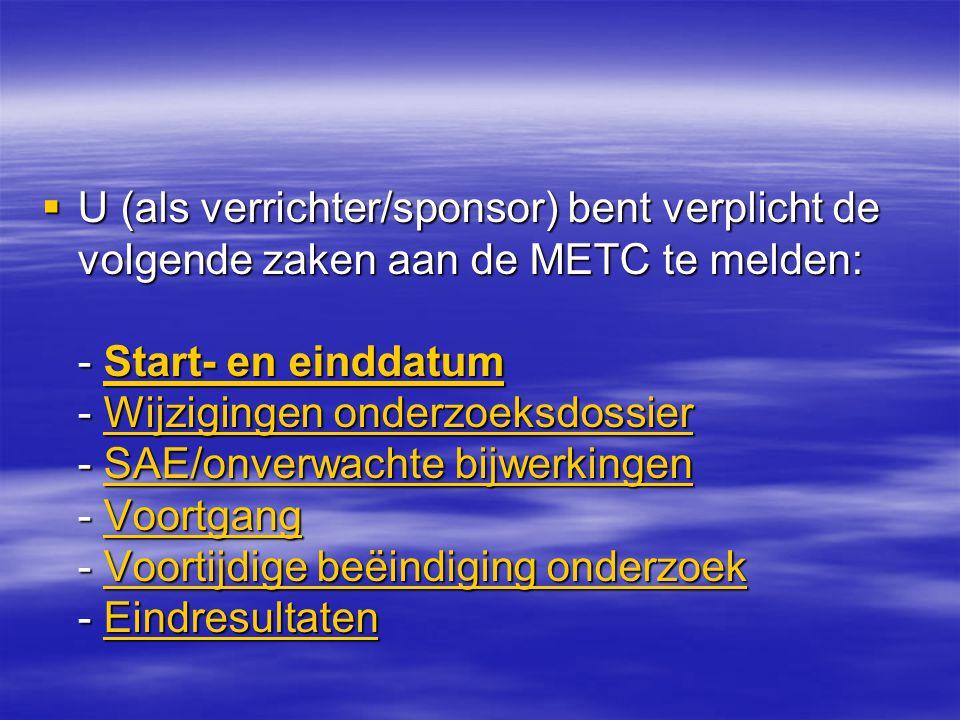  U (als verrichter/sponsor) bent verplicht de volgende zaken aan de METC te melden: - Start- en einddatum - Wijzigingen onderzoeksdossier - SAE/onverwachte bijwerkingen - Voortgang - Voortijdige beëindiging onderzoek - Eindresultaten Start- en einddatumWijzigingen onderzoeksdossierSAE/onverwachte bijwerkingenVoortgangVoortijdige beëindiging onderzoekEindresultatenStart- en einddatumWijzigingen onderzoeksdossierSAE/onverwachte bijwerkingenVoortgangVoortijdige beëindiging onderzoekEindresultaten