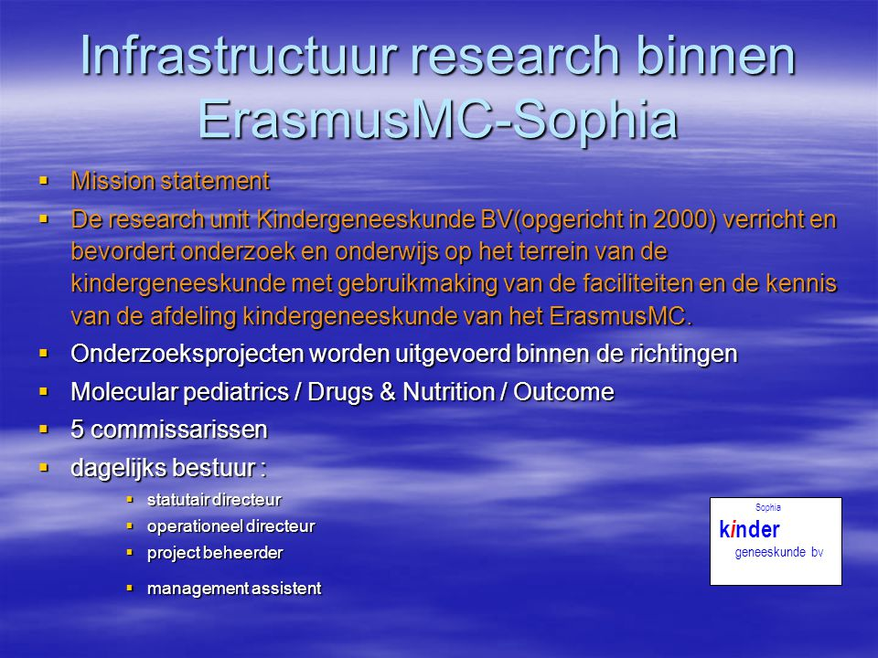 Infrastructuur research binnen ErasmusMC-Sophia  Mission statement  De research unit Kindergeneeskunde BV(opgericht in 2000) verricht en bevordert o