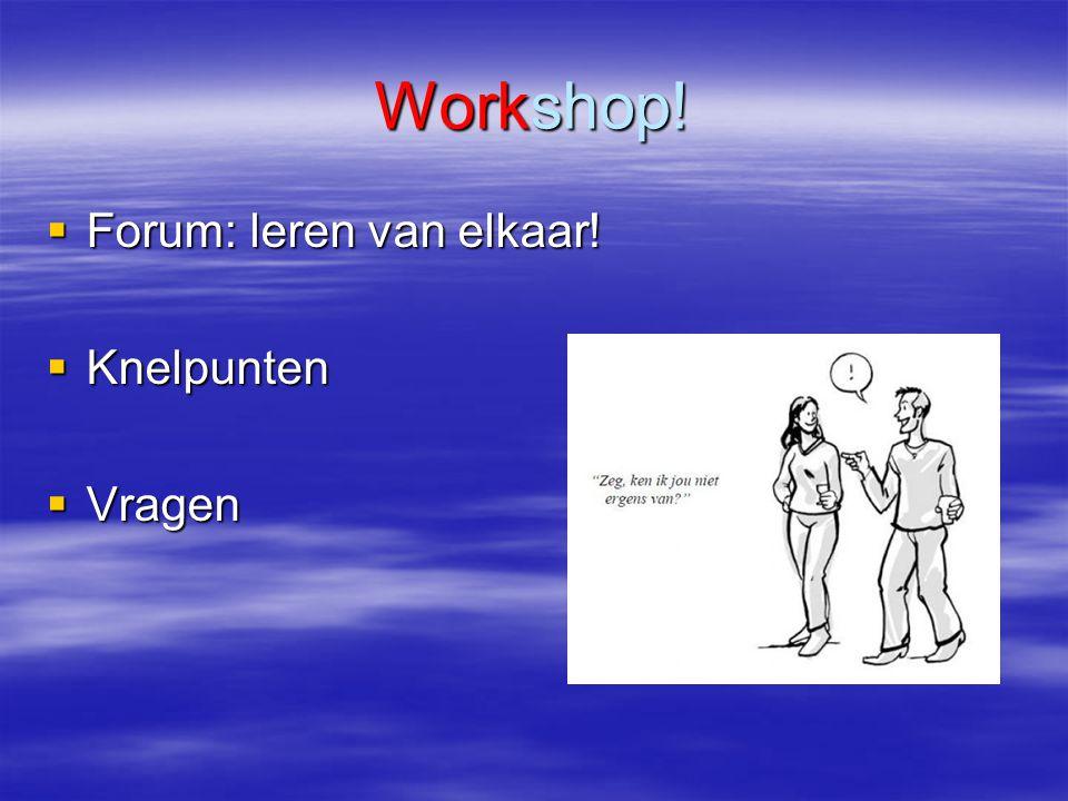 Workshop!  Forum: leren van elkaar!  Knelpunten  Vragen
