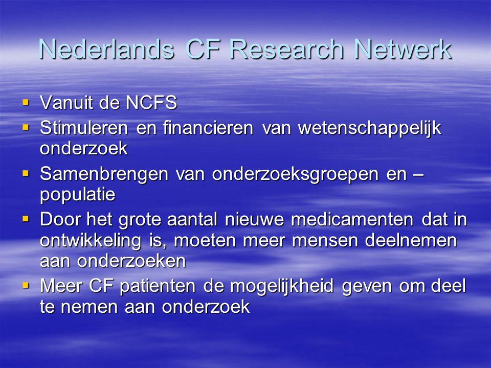 Nederlands CF Research Netwerk  Vanuit de NCFS  Stimuleren en financieren van wetenschappelijk onderzoek  Samenbrengen van onderzoeksgroepen en – populatie  Door het grote aantal nieuwe medicamenten dat in ontwikkeling is, moeten meer mensen deelnemen aan onderzoeken  Meer CF patienten de mogelijkheid geven om deel te nemen aan onderzoek