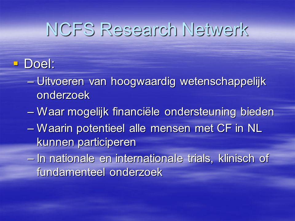 NCFS Research Netwerk  Doel: –Uitvoeren van hoogwaardig wetenschappelijk onderzoek –Waar mogelijk financiële ondersteuning bieden –Waarin potentieel alle mensen met CF in NL kunnen participeren –In nationale en internationale trials, klinisch of fundamenteel onderzoek