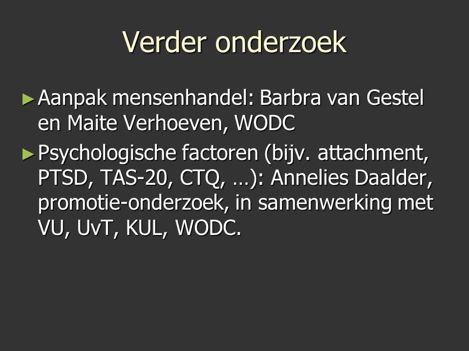 Verder onderzoek ► Aanpak mensenhandel: Barbra van Gestel en Maite Verhoeven, WODC ► Psychologische factoren (bijv. attachment, PTSD, TAS-20, CTQ, …):
