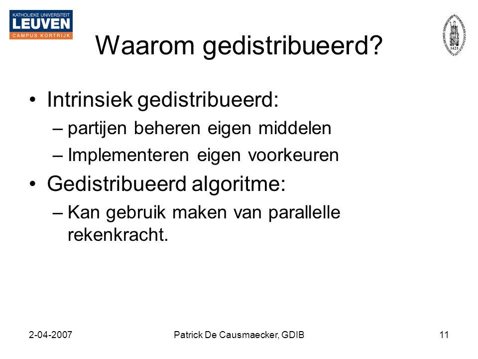 2-04-2007Patrick De Causmaecker, GDIB11 Waarom gedistribueerd? •Intrinsiek gedistribueerd: –partijen beheren eigen middelen –Implementeren eigen voork