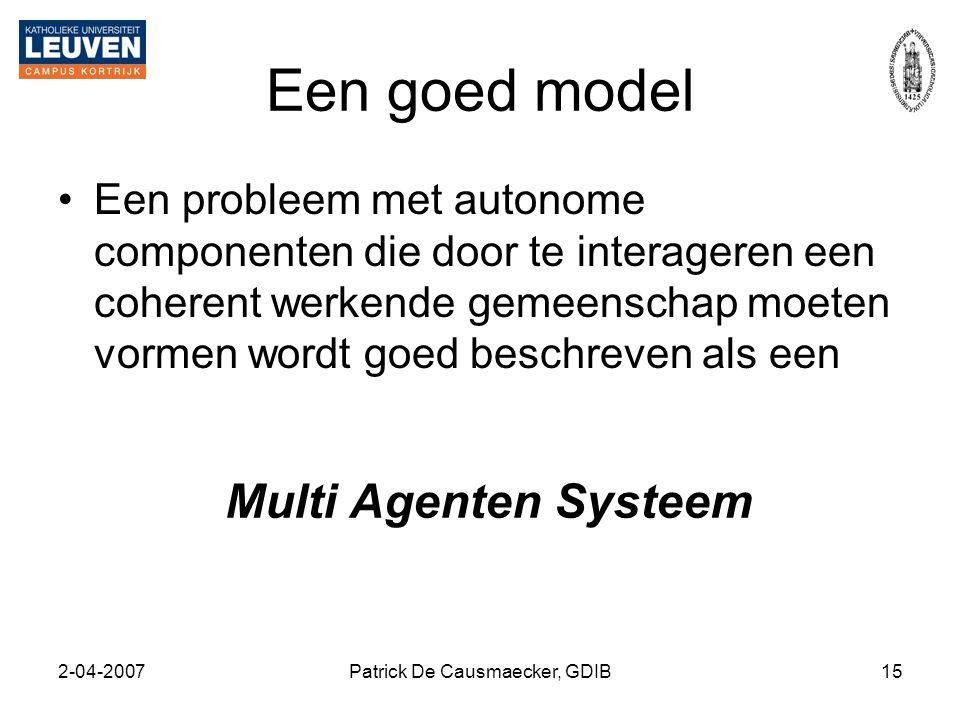 2-04-2007Patrick De Causmaecker, GDIB15 Een goed model •Een probleem met autonome componenten die door te interageren een coherent werkende gemeenscha