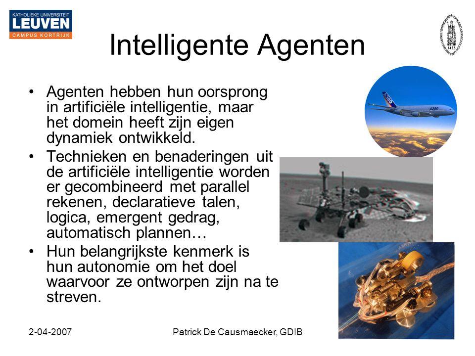 2-04-2007Patrick De Causmaecker, GDIB16 Intelligente Agenten •Agenten hebben hun oorsprong in artificiële intelligentie, maar het domein heeft zijn ei
