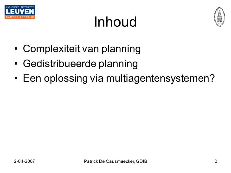 2-04-2007Patrick De Causmaecker, GDIB2 Inhoud •Complexiteit van planning •Gedistribueerde planning •Een oplossing via multiagentensystemen?
