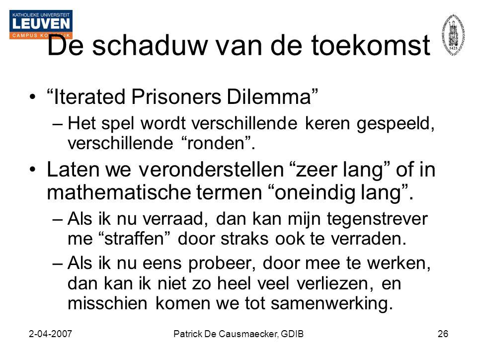 """2-04-2007Patrick De Causmaecker, GDIB26 De schaduw van de toekomst •""""Iterated Prisoners Dilemma"""" –Het spel wordt verschillende keren gespeeld, verschi"""