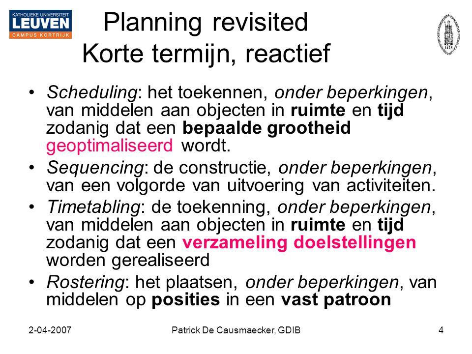 2-04-2007Patrick De Causmaecker, GDIB4 Planning revisited Korte termijn, reactief •Scheduling: het toekennen, onder beperkingen, van middelen aan obje