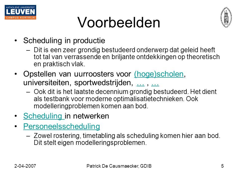 2-04-2007Patrick De Causmaecker, GDIB5 Voorbeelden •Scheduling in productie –Dit is een zeer grondig bestudeerd onderwerp dat geleid heeft tot tal van