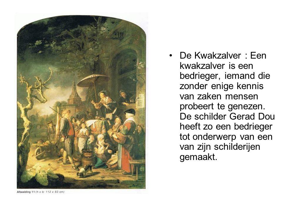 •De Kwakzalver : Een kwakzalver is een bedrieger, iemand die zonder enige kennis van zaken mensen probeert te genezen. De schilder Gerad Dou heeft zo
