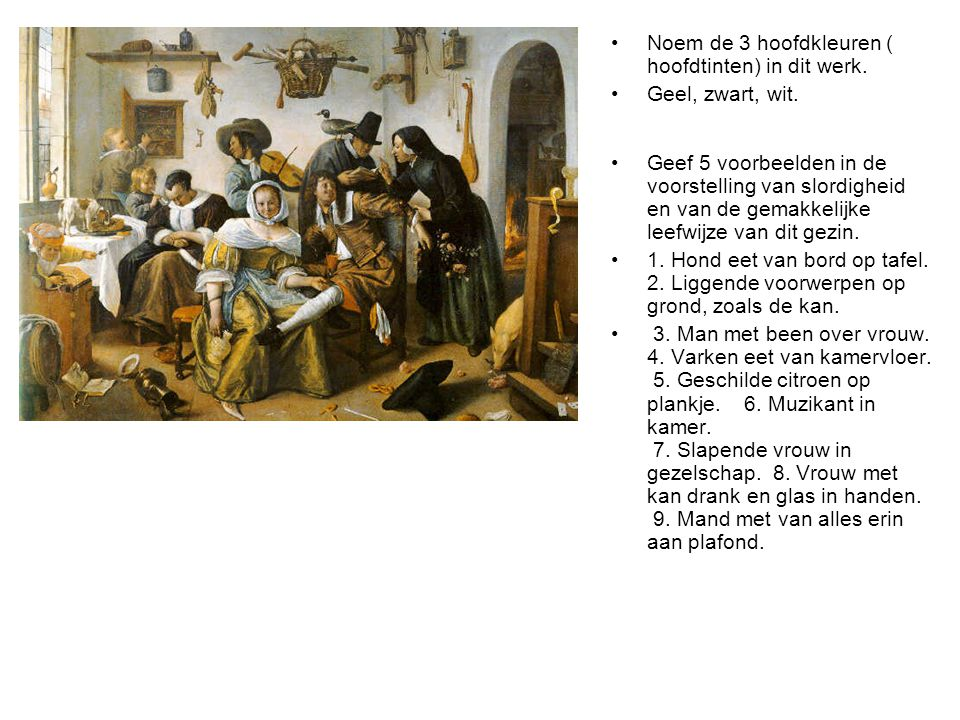 •Noem de 3 hoofdkleuren ( hoofdtinten) in dit werk. •Geel, zwart, wit. •Geef 5 voorbeelden in de voorstelling van slordigheid en van de gemakkelijke l