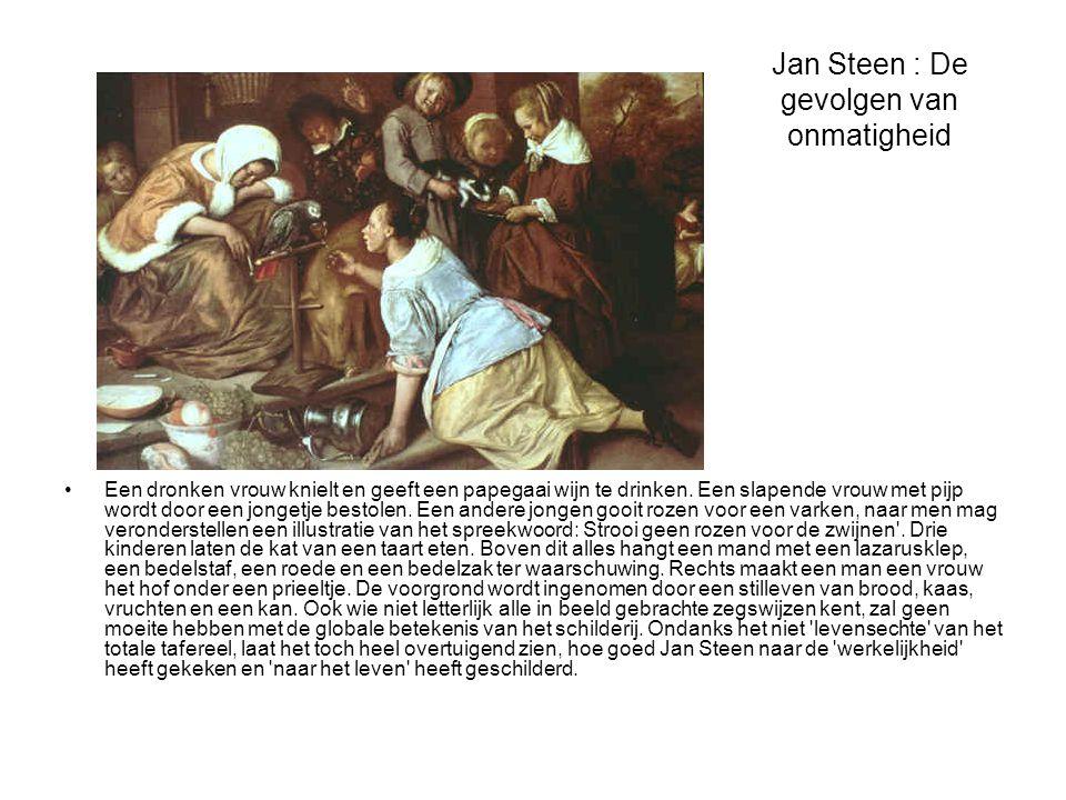 Jan Steen : De gevolgen van onmatigheid •Een dronken vrouw knielt en geeft een papegaai wijn te drinken. Een slapende vrouw met pijp wordt door een jo