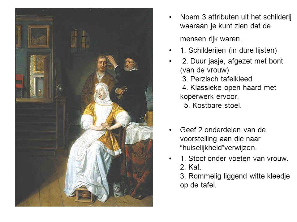 •Noem 3 attributen uit het schilderij waaraan je kunt zien dat de mensen rijk waren. •1. Schilderijen (in dure lijsten) • 2. Duur jasje, afgezet met b