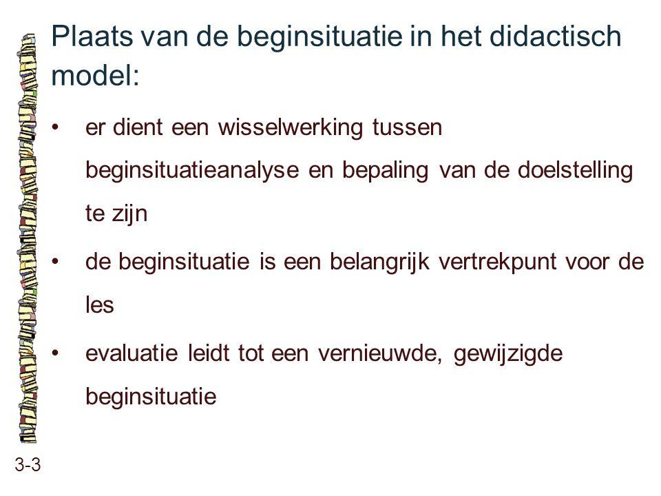 Plaats van de beginsituatie in het didactisch model: 3-3 •er dient een wisselwerking tussen beginsituatieanalyse en bepaling van de doelstelling te zi