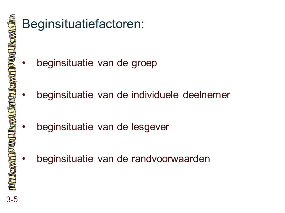 Beginsituatiefactoren: 3-5 •beginsituatie van de groep •beginsituatie van de individuele deelnemer •beginsituatie van de lesgever •beginsituatie van d
