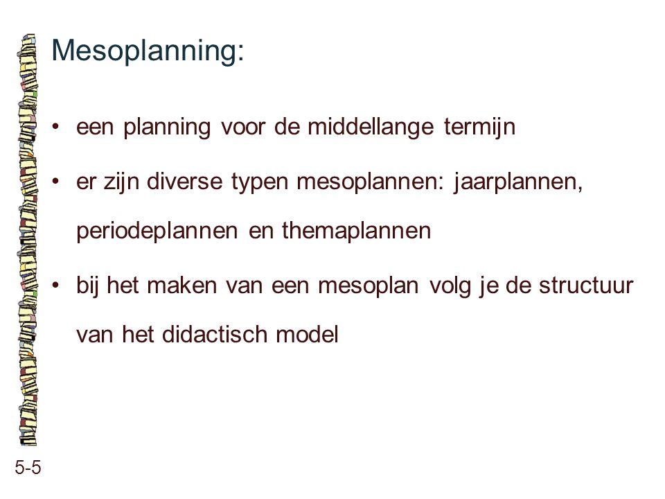 Mesoplanning: 5-5 •een planning voor de middellange termijn •er zijn diverse typen mesoplannen: jaarplannen, periodeplannen en themaplannen •bij het m