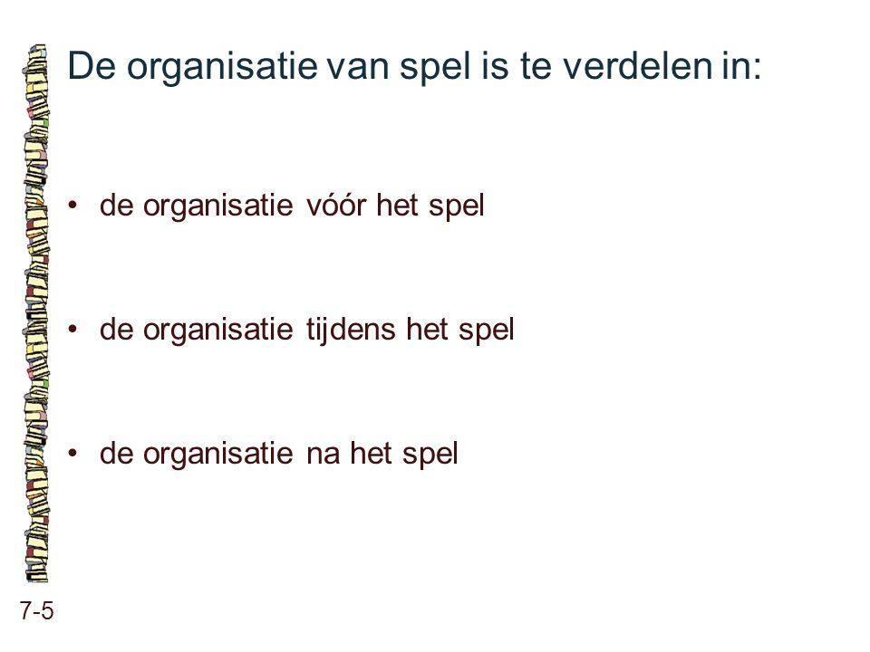 De organisatie van spel is te verdelen in: 7-5 •de organisatie vóór het spel •de organisatie tijdens het spel •de organisatie na het spel