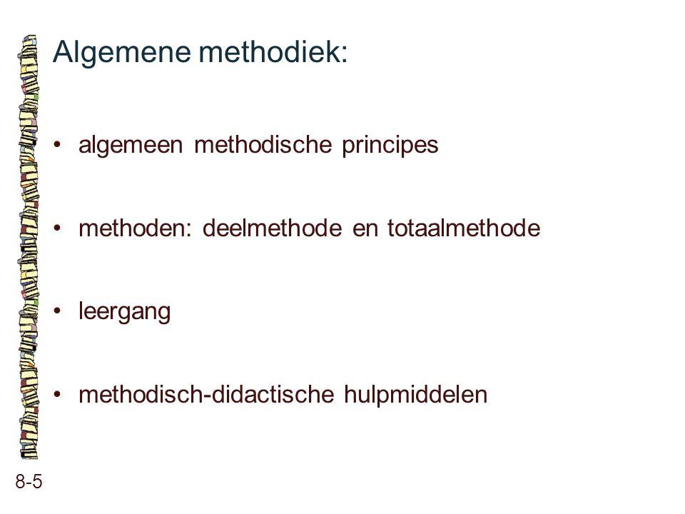 Algemene methodiek: 8-5 •algemeen methodische principes •methoden: deelmethode en totaalmethode •leergang •methodisch-didactische hulpmiddelen