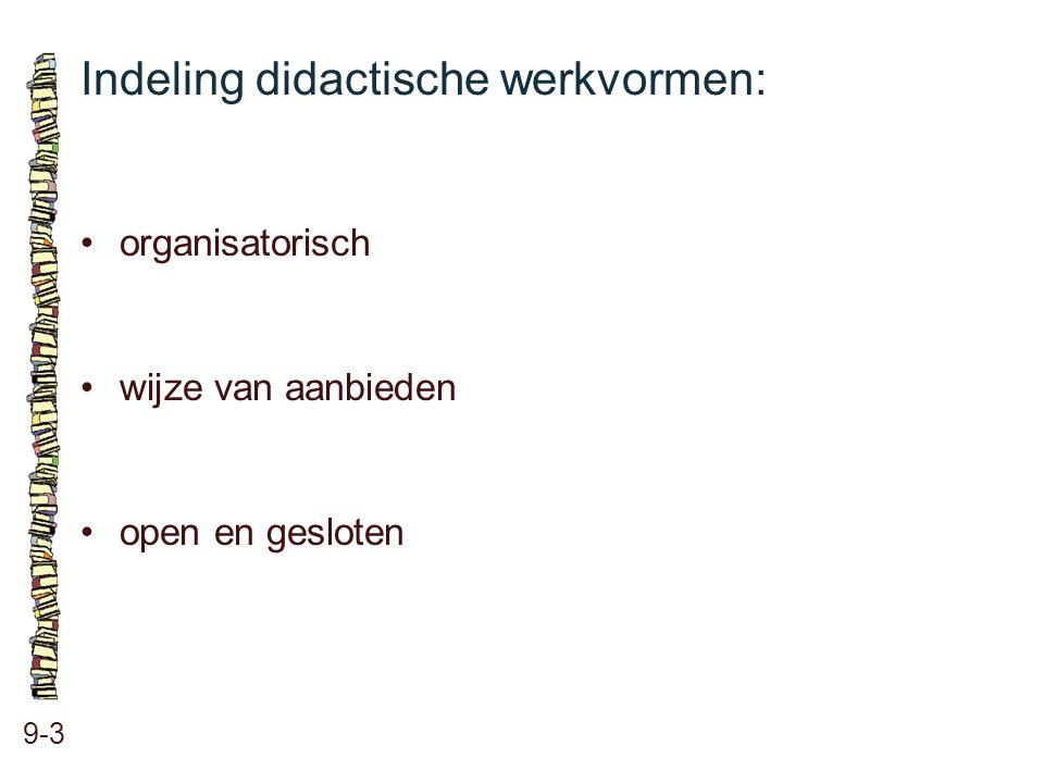 Indeling didactische werkvormen: 9-3 •organisatorisch •wijze van aanbieden •open en gesloten