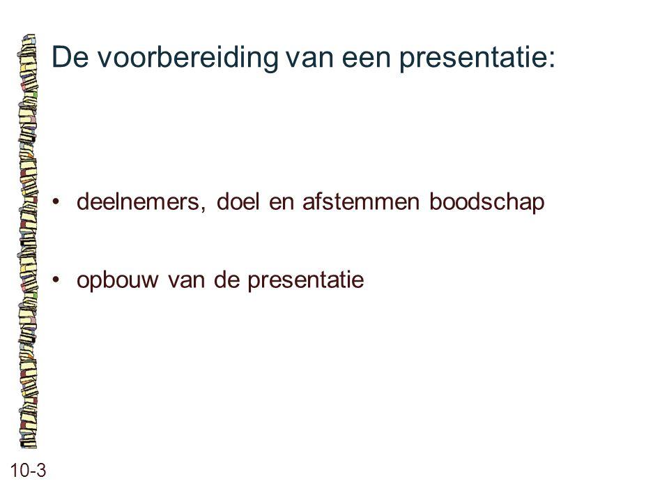 De voorbereiding van een presentatie: 10-3 •deelnemers, doel en afstemmen boodschap •opbouw van de presentatie