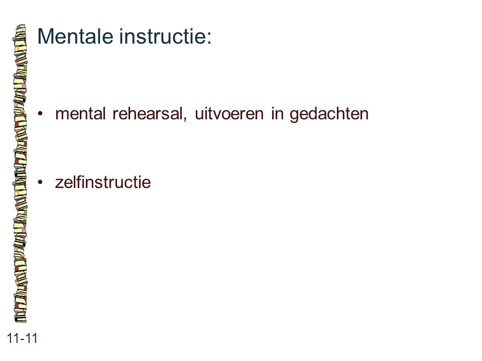Mentale instructie: 11-11 •mental rehearsal, uitvoeren in gedachten •zelfinstructie