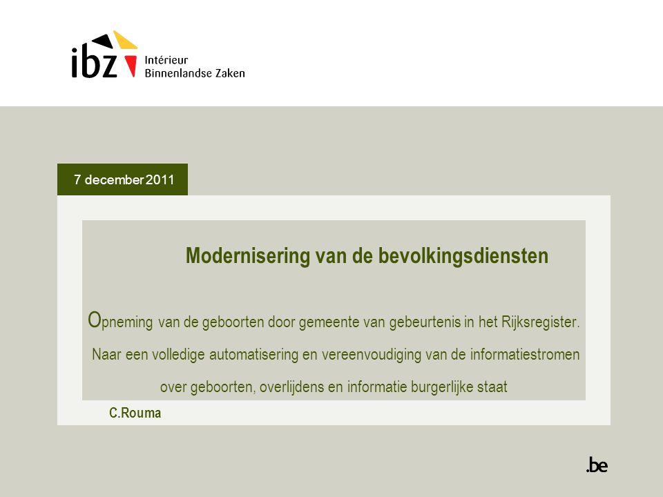 7 december 2011 Modernisering van de bevolkingsdiensten O pneming van de geboorten door gemeente van gebeurtenis in het Rijksregister. Naar een volled